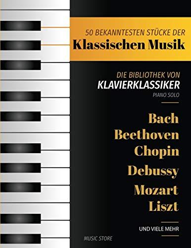 50 Bekanntesten Stücke Der Klassischen Musik: Die Bibliothek der Klavierklassiker Bach, Beethoven, Bizet, Chopin, Debussy, Liszt, Mozart, Schubert, Strauss und mehr