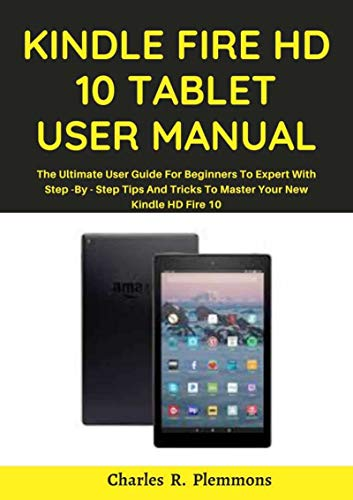 Kindle Fire HD 10 Tablet User Manual: The 2021 Ultimate User Guide for Beginners to Expert with Step-by-Step Tips and Tricks to Master Your New Kindle HD Fire 10 (English Edition)
