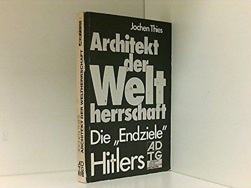Architekt der Weltherrschaft. Die Endziele Hitlers.