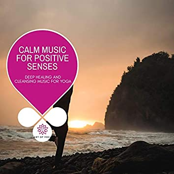 Calm Music For Positive Senses - Deep Healing And Cleansing Music For Yoga
