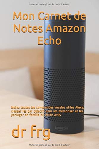 Mon Carnet de Notes Amazon Echo: Notez toutes les commandes vocales utiles Alexa, classez les par objectif pour les mémoriser et les partager en famille ou entre amis