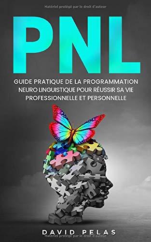 La PNL: Guide pratique de la programmation neuro linguistique pour réussir sa vie professionnelle et personnelle