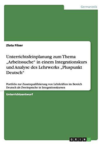 """Unterrichtsfeinplanung zum Thema """"Arbeitssuche"""" in einem Integrationskurs und Analyse des Lehrwerks """"Pluspunkt Deutsch"""": Portfolio zur ... als Zweitsprache in Integrationskursen"""