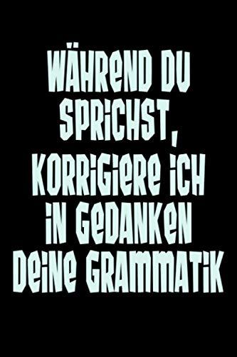 Während du sprichst, korrigiere ich in Gedanken deine Grammatik: Notizbuch für Deutschlehrer, Lustige Tagebuch für Lehrer, Schüler und Schülerin zur ... Notizheft für Notizen in der Uni und Arbeit