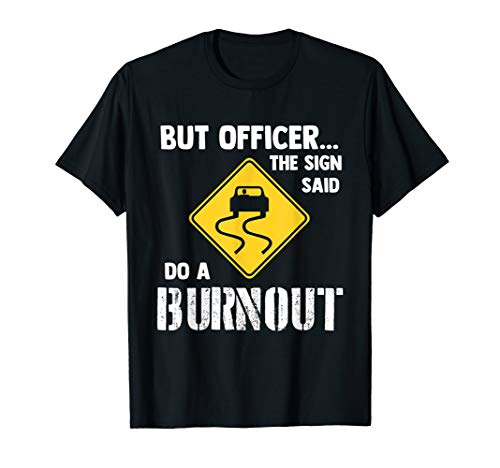 But Officer the Sign Said Do a Burnout - Funny Car T-Shirt