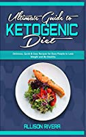 Ultimate Guide To Ketogenic Diet: Delicious, Quick & Easy Recipes for Busy People to Lose Weight and Be Healthy