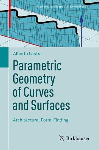 Parametric Geometry of Curves and Surfaces: Architectural Form-Finding (Mathematics and the Built Environment, 5)
