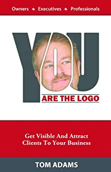 You Are The Logo: Get Visible And Attract Clients To Your Business by [Tom Adams]