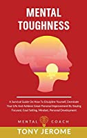 Mental Toughness: A Survival Guide On How To Discipline Yourself, Dominate Your Life And Achieve Great Personal Improvement By Staying Focused, Goal Setting, Mindset, Personal Development
