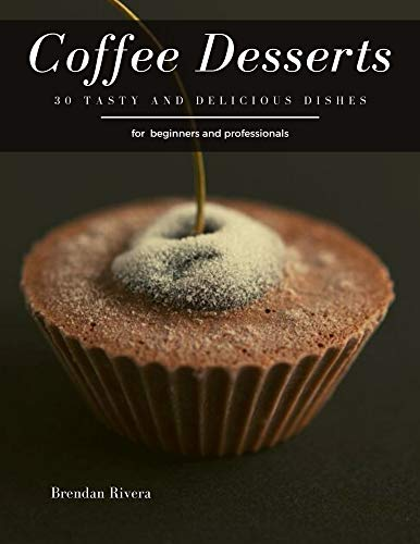 Coffee Desserts: 30 tasty and delicious dishes by [Brendan Rivera]