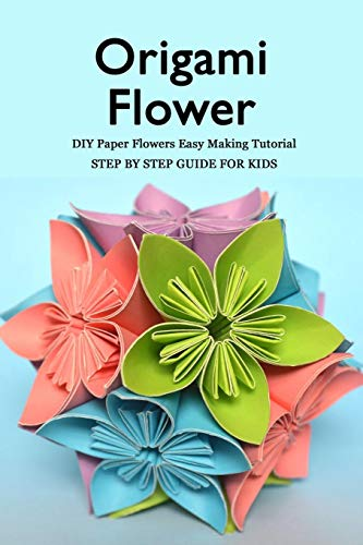 Origami Flower: DIY Paper Flowers Easy Making Tutorial - Step by Step Guide for Kids: Flower Craft Book