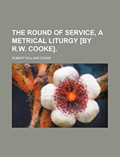 The Round of Service, a Metrical Liturgy [By R.W. Cooke].