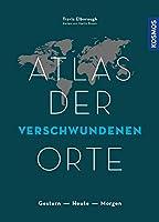 Atlas der verschwundenen Orte: Gestern - Heute - Morgen