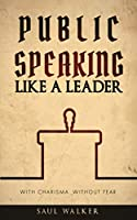 Public Speaking Like a Leader: With Charisma, Without Fear