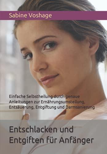 Entschlacken und Entgiften für Anfänger: Einfache Selbstheilung durch genaue Anleitungen zur...