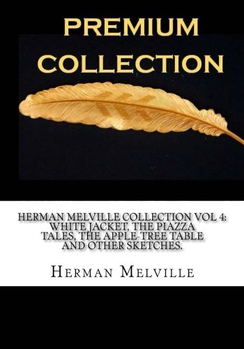 Herman Melville Collection Vol 4: White Jacket, The Piazza Tales, The Apple-Tree Table and Other Sketches.