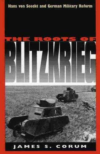 The Roots of Blitzkrieg: Hans von Seeckt and German Military Reform
