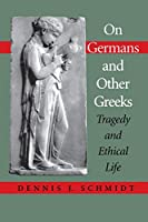 On Germans and Other Greeks: Tragedy and Ethical Life (Studies in Continental Thought)