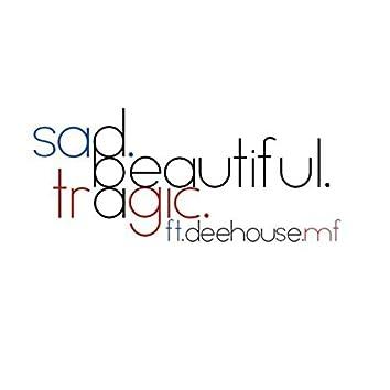 Sad. Beautiful. Tragic. (feat. DeeHouseMF)