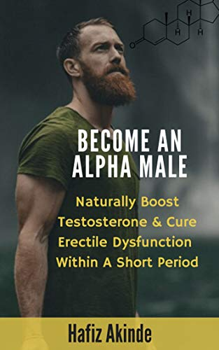 Become An Alpha Male: Naturally Boost Testosterone And Cure Erectile Dysfunction Within A Short Period (English Edition)
