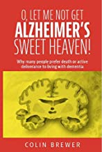 O. LET ME NOT GET ALZHEIMER'S, SWEET HEAVEN: Why many people prefer death or active deliverance to living with dementia.