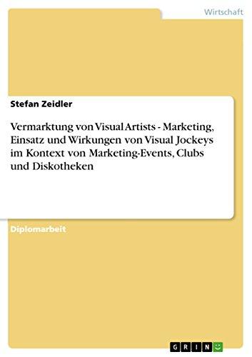 Vermarktung von Visual Artists - Marketing, Einsatz und Wirkungen von Visual Jockeys im Kontext von Marketing-Events, Clubs und Diskotheken (German Edition)