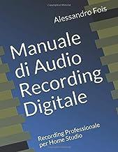 Manuale di Audio Recording Digitale: Recording Professionale per Home Studio (Audio engineering - Manuali Audio per il Fon...