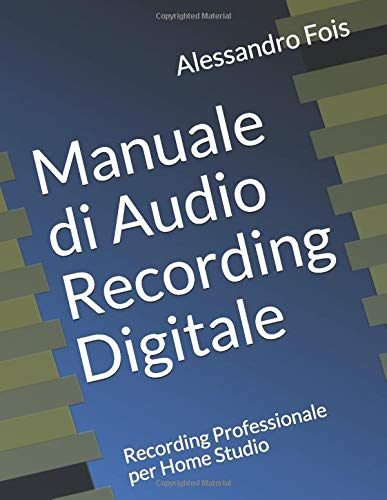 Manuale di Audio Recording Digitale: Recording Professionale per Home Studio