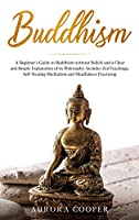 Buddhism: a Beginner's Guide to Buddhism without Beliefs and a Clear and Simple Explanation of its Philosophy. Includes Zen Teachings, Self-Healing Meditation and Mindfulness Practicing