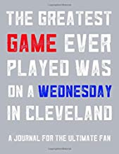 The Greatest Game Ever Played Was On A Wednesday In Cleveland: A Journal For The Sports Fan To Do List Document Games