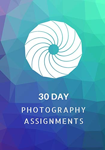 30 Day Photography Assignments: Photography Instructions and Photo Ideas for a Whole Month • Inspiration to Try Out New Themes, Effects and Techniques • Workbook (Photography Prompts)