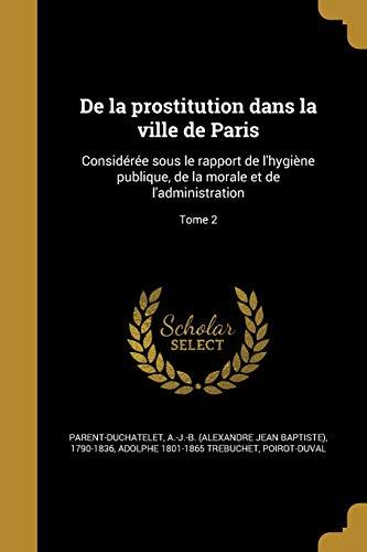 de La Prostitution Dans La Ville de Paris: Consideree Sous Le Rapport de L'Hygiene Publique, de La Morale Et de L'Administration; Tome 2 (French Edition)