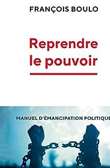 Reprendre le pouvoir: Manuel d'émancipation politique par [François Boulo]