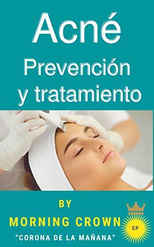 Acné Prevención y tratamiento: Todo sobre prevención, tratamiento y asesoramiento para el acné. Autor: La corona de la mañana (Spanish Edition)