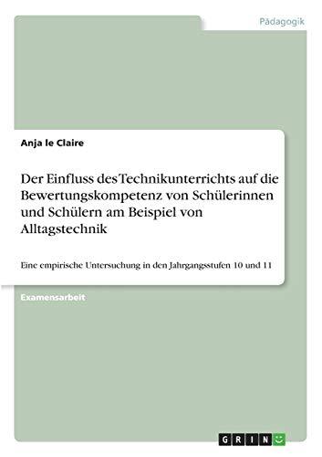 Der Einfluss des Technikunterrichts auf die Bewertungskompetenz von Schülerinnen und Schülern am Beispiel von Alltagstechnik: Eine empirische Untersuchung in den Jahrgangsstufen 10 und 11
