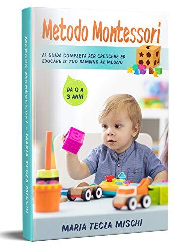 Metodo Montessori: La Guida Completa per Crescere ed Educare il tuo Bambino al Meglio - Da 0 a 3 anni