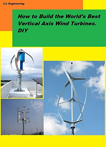 How to Build the World's Best Vertical Axis Wind Turbines. DIY (English Edition)