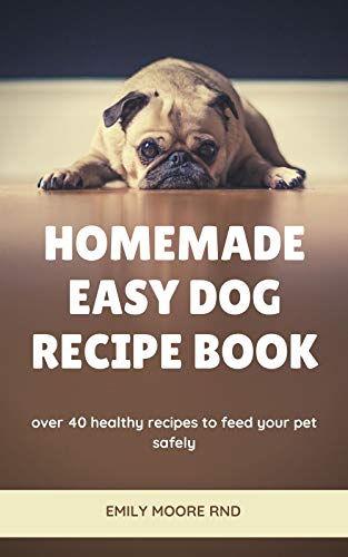 HOMEMADE EASY DOG RECIPE BOOK: Over 40 healthy recipes to feed your pet safely