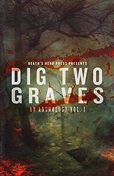 Dig Two Graves: An Anthology Vol. I by [Death's Head Press, Duncan Ralston, Christine Morgan, Dani Brown, Thomas Gunther, C. Derick Miller, Kenzie Jennings, Lex H. Jones, Sean Seebach, Robert Essig]