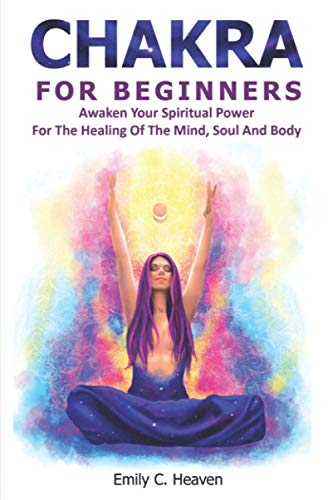 CHAKRA FOR BEGINNERS: A Complete Guide To Chakra Healing - Awaken Your Spiritual Power For The Healing Of The Mind, Soul And Body.