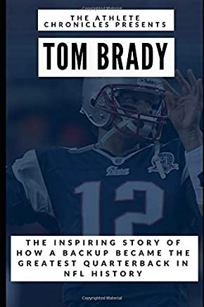 Tom Brady: The Inspiring Story of How Tom Brady Seized His Opportunity and Became the Greatest Quarterback in NFL History