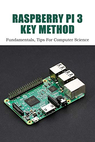 Raspberry Pi 3 Key Method: Fundamentals, Tips For Computer Science: Raspberry Pi Book Projects