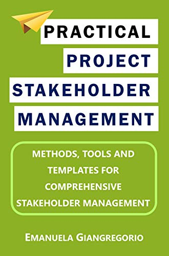 Practical Project Stakeholder Management: Methods, Tools and Templates for Comprehensive Stakeholder Management