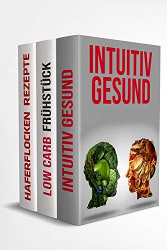 Intuitiv gesund | Low Carb Frühstück | Haferflocken Rezepte: Einwandfreie Gesundheit von innen heraus unterstützt durch diese leckeren Rezepte