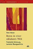 Beten in einer saekularen Welt: Praktische Anleitung, konkrete Uebungsschritte