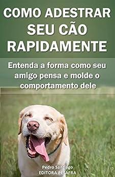 Como Adestrar Seu Cão Rapidamente: Entenda a forma como seu amigo pensa e molde o comportamento dele por [Editora PESAFRA, Pedro Santiago]