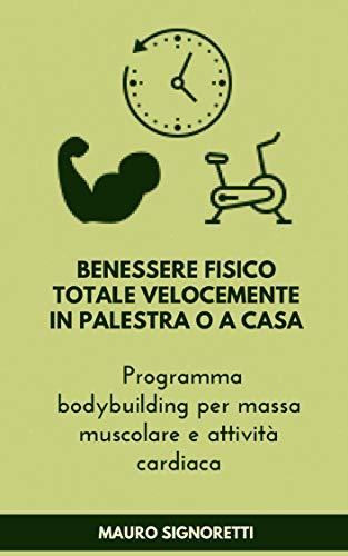 Benessere fisico totale velocemente in palestra o a casa: Programma bodybuilding per massa muscolare e attività cardiaca (Il Segreto dei Centenari Vol. 11)