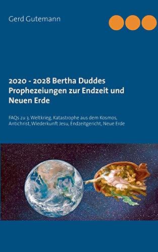 2020 - 2028 Bertha Duddes Prophezeiungen zur Endzeit und Neuen Erde: FAQs zu 3. Weltkrieg, Katastrophe aus dem Kosmos, Antichrist, Wiederkunft Jesu, Endzeitgericht, Neue Erde