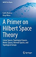 A Primer on Hilbert Space Theory: Linear Spaces, Topological Spaces, Metric Spaces, Normed Spaces, and Topological Groups (UNITEXT for Physics)