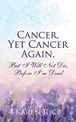 Cancer, Yet Cancer Again: But I Will Not Die, Before I'm Dead available on amazon - affiliate link
